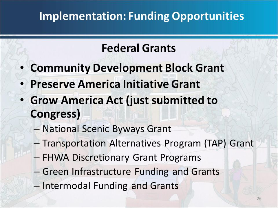 26 Community Development Block Grant Preserve America Initiative Grant Grow America Act (just submitted to Congress) – National Scenic Byways Grant –