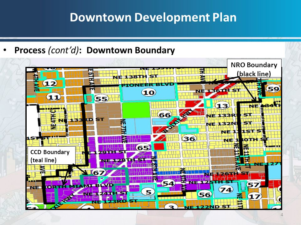 Downtown Development Plan 4 Process (cont'd): Downtown Boundary CCD Boundary (teal line) NRO Boundary (black line)