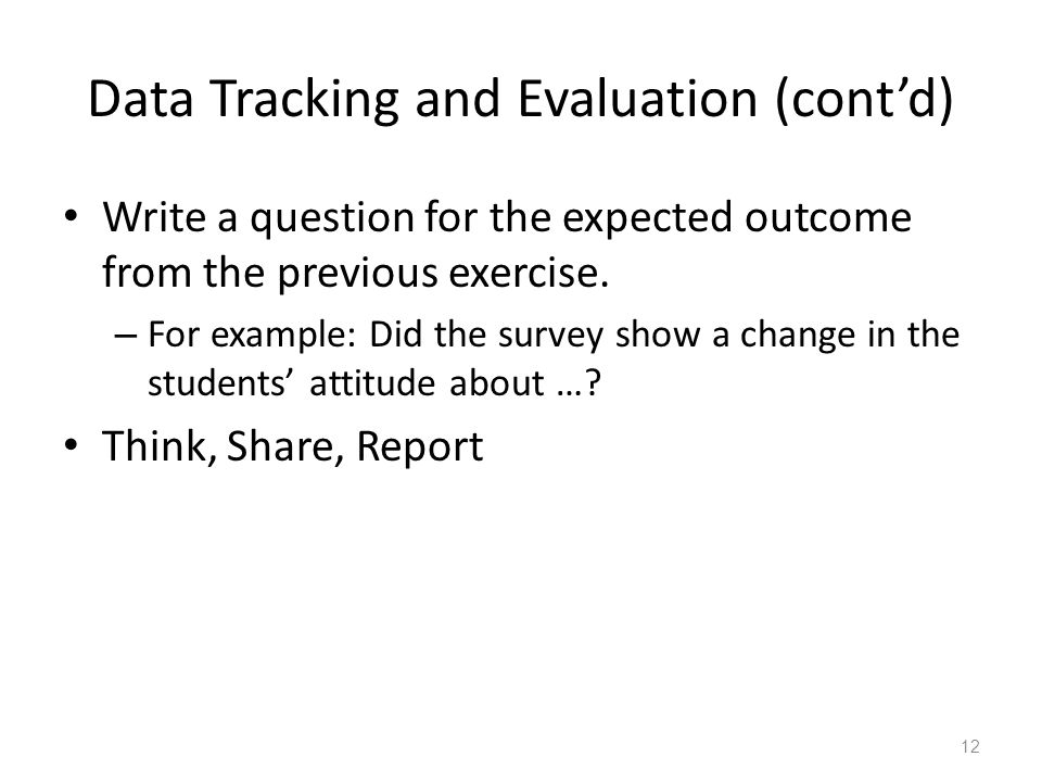Data Tracking and Evaluation (cont'd) Write a question for the expected outcome from the previous exercise. – For example: Did the survey show a chang