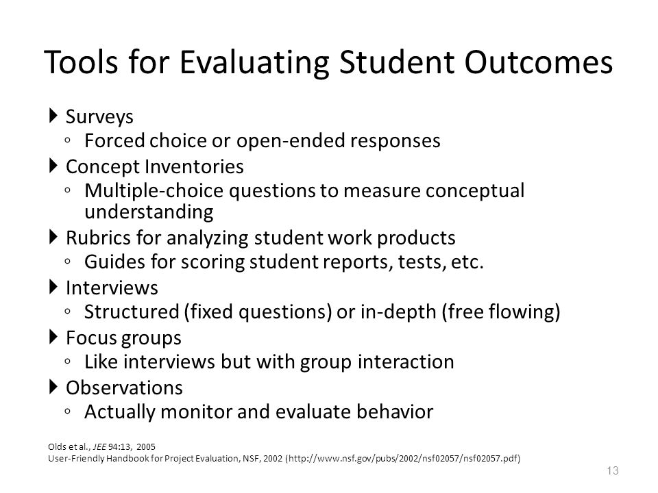 Tools for Evaluating Student Outcomes  Surveys ◦ Forced choice or open-ended responses  Concept Inventories ◦ Multiple-choice questions to measure conceptual understanding  Rubrics for analyzing student work products ◦ Guides for scoring student reports, tests, etc.