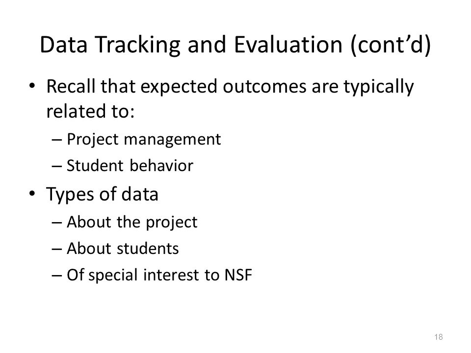 Data Tracking and Evaluation (cont'd) Recall that expected outcomes are typically related to: – Project management – Student behavior Types of data – About the project – About students – Of special interest to NSF 18
