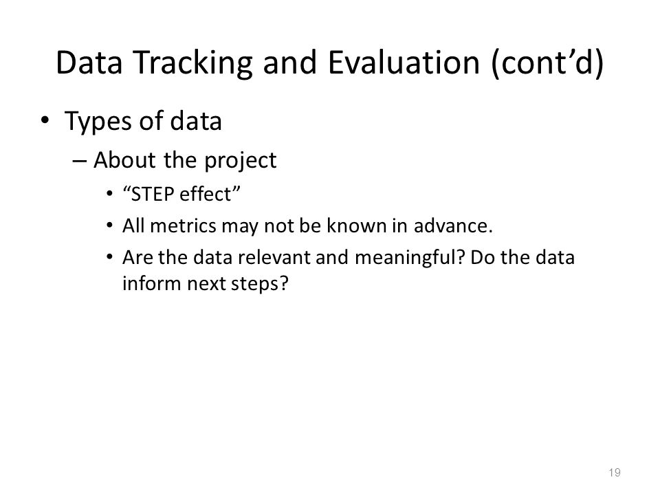 Data Tracking and Evaluation (cont'd) Types of data – About the project STEP effect All metrics may not be known in advance.