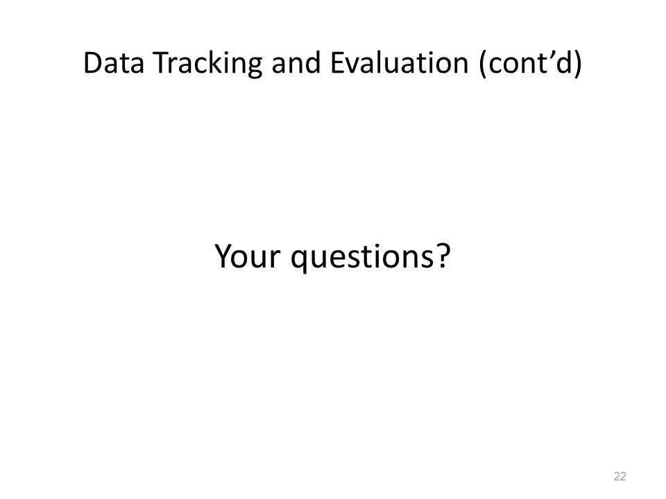 Data Tracking and Evaluation (cont'd) Your questions? 22
