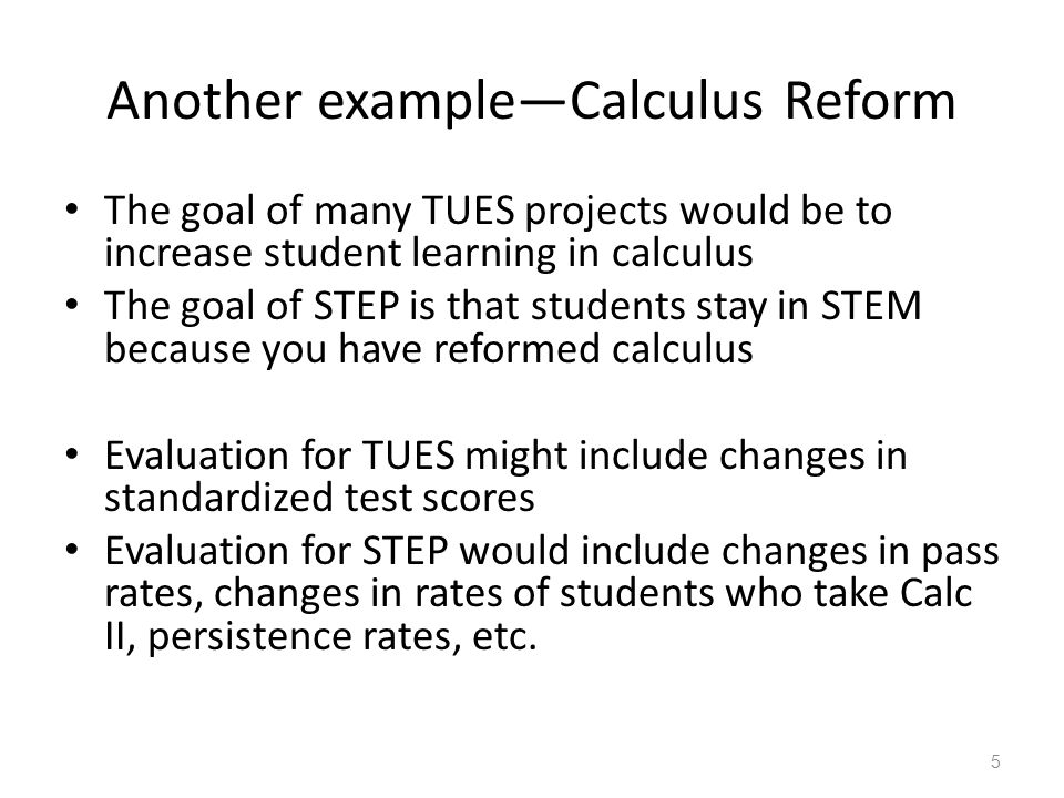Another example—Calculus Reform The goal of many TUES projects would be to increase student learning in calculus The goal of STEP is that students stay in STEM because you have reformed calculus Evaluation for TUES might include changes in standardized test scores Evaluation for STEP would include changes in pass rates, changes in rates of students who take Calc II, persistence rates, etc.