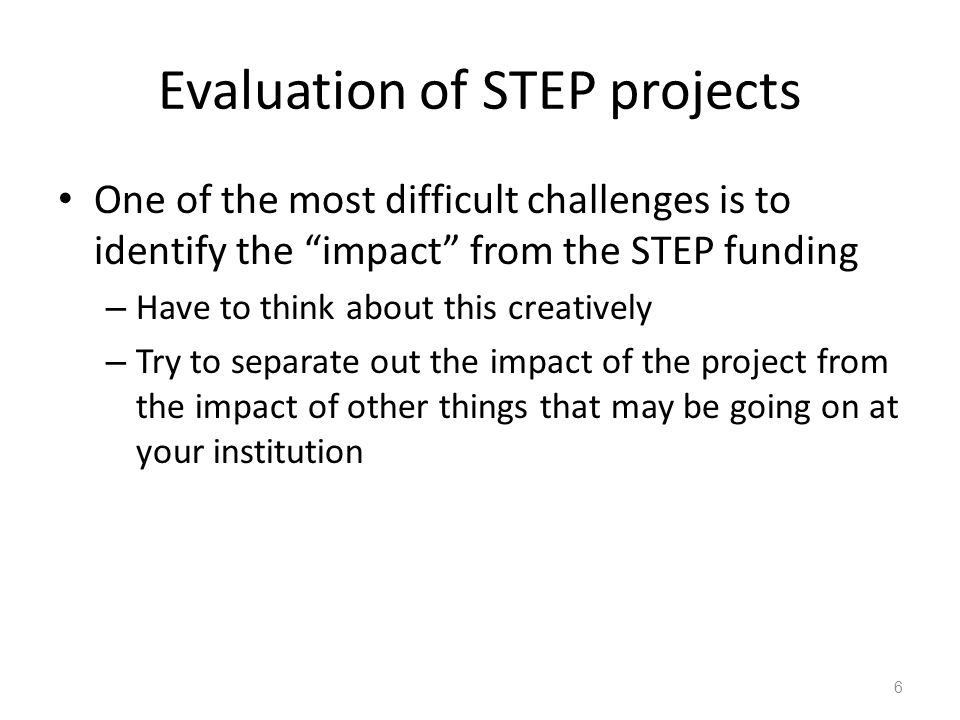 Evaluation of STEP projects One of the most difficult challenges is to identify the impact from the STEP funding – Have to think about this creatively – Try to separate out the impact of the project from the impact of other things that may be going on at your institution 6