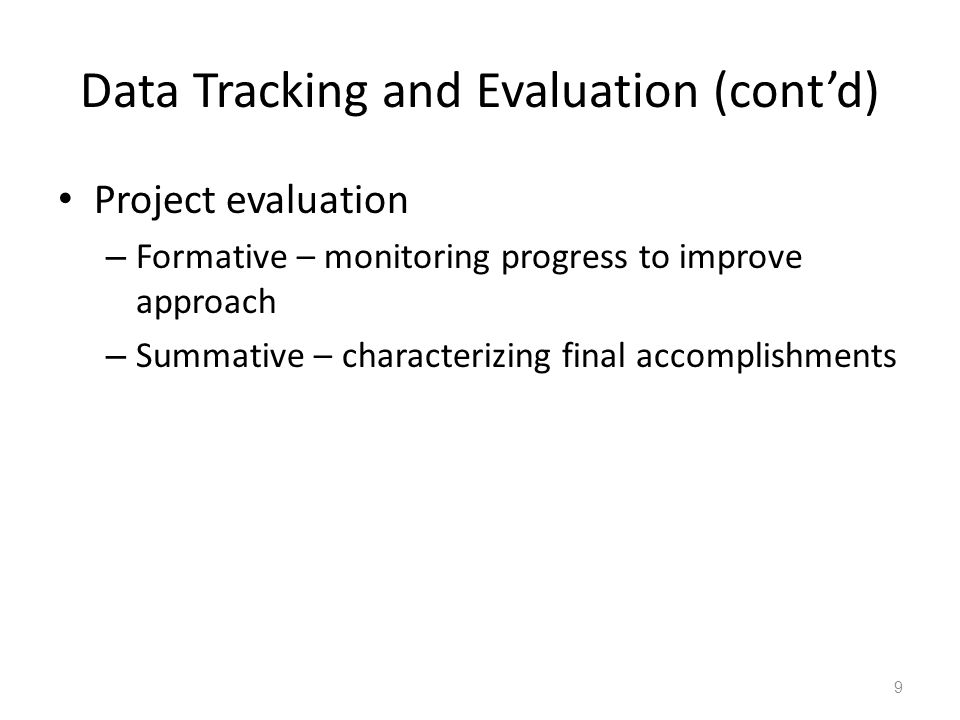 Data Tracking and Evaluation (cont'd) Project evaluation – Formative – monitoring progress to improve approach – Summative – characterizing final accomplishments 9