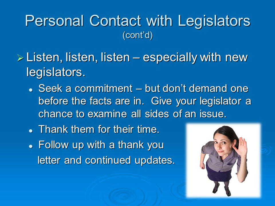 Personal Contact with Legislators (cont'd)  Listen, listen, listen – especially with new legislators.