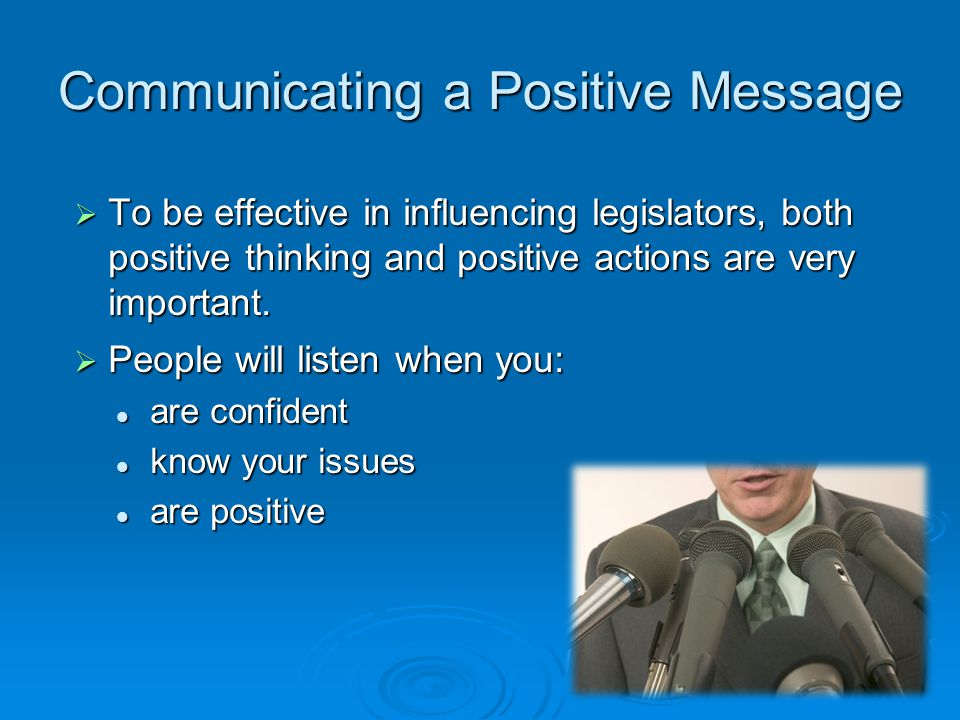  To be effective in influencing legislators, both positive thinking and positive actions are very important.