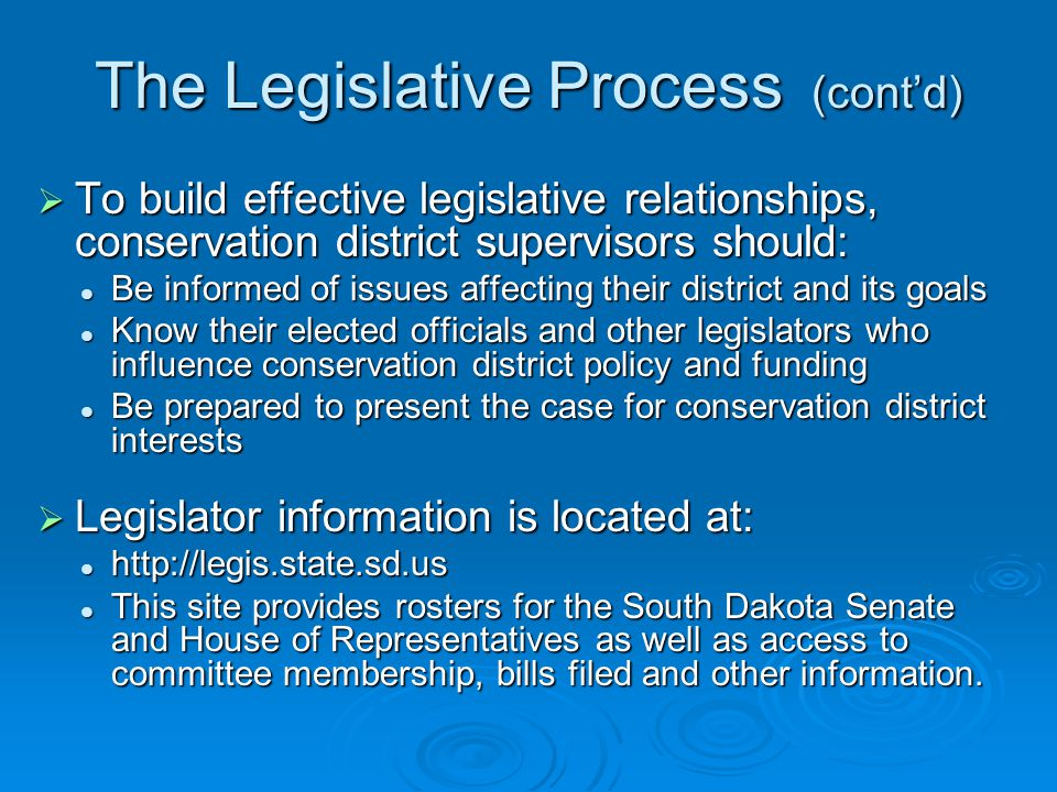 The Legislative Process (cont'd)  To build effective legislative relationships, conservation district supervisors should: Be informed of issues affecting their district and its goals Be informed of issues affecting their district and its goals Know their elected officials and other legislators who influence conservation district policy and funding Know their elected officials and other legislators who influence conservation district policy and funding Be prepared to present the case for conservation district interests Be prepared to present the case for conservation district interests  Legislator information is located at: http://legis.state.sd.us http://legis.state.sd.us This site provides rosters for the South Dakota Senate and House of Representatives as well as access to committee membership, bills filed and other information.
