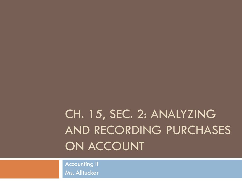 CH. 15, SEC. 2: ANALYZING AND RECORDING PURCHASES ON ACCOUNT Accounting II Ms. Alltucker