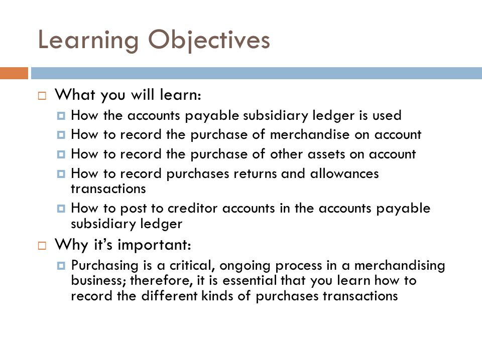 Learning Objectives  What you will learn:  How the accounts payable subsidiary ledger is used  How to record the purchase of merchandise on account