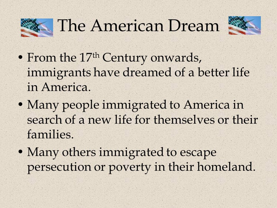 The American Dream From the 17 th Century onwards, immigrants have dreamed of a better life in America.