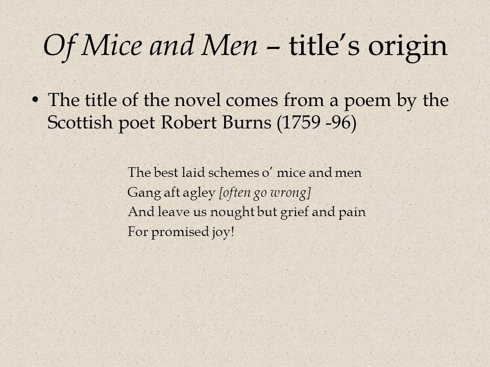 Of Mice and Men – title's origin The title of the novel comes from a poem by the Scottish poet Robert Burns (1759 -96) The best laid schemes o' mice and men Gang aft agley [often go wrong] And leave us nought but grief and pain For promised joy!