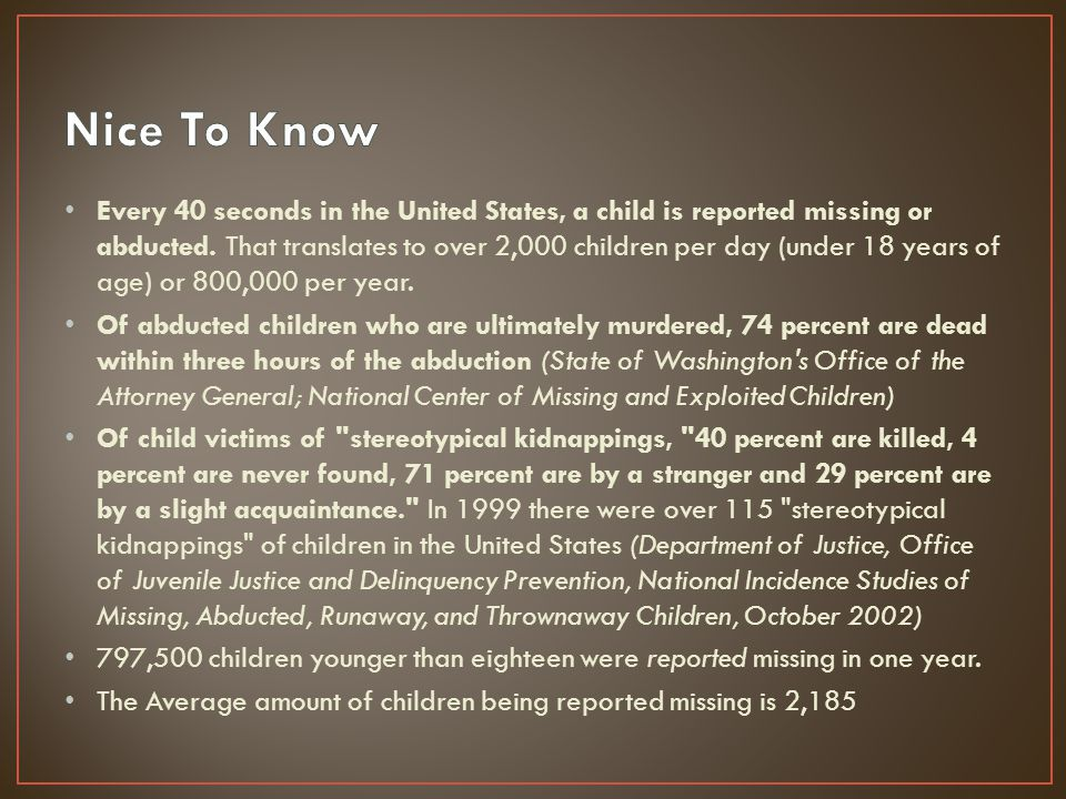 203,900 of these children were victims of the child's own family abducting them 58, 200 children were abducted by someone outside their family Since 1984, the National Center for Missing and Exploited Children recovered more than 169,000 children out of the 182,000 reported missing cases Number for the NCMEC (1-800-THE-LOST) since 1984 the hotline has had more than 3.4 million calls.