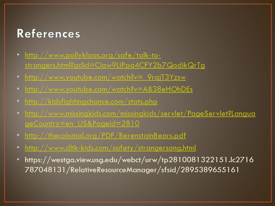 http://www.pollyklaas.org/safe/talk-to- strangers.html?gclid=CIaw9LiPpa4CFY2b7QodikQrTg http://www.pollyklaas.org/safe/talk-to- strangers.html?gclid=CIaw9LiPpa4CFY2b7QodikQrTg http://www.youtube.com/watch?v=_9rqjT3Yzsw http://www.youtube.com/watch?v=AB38eHOhDEs http://kidsfightingchance.com/stats.php http://www.missingkids.com/missingkids/servlet/PageServlet?Langua geCountry=en_US&PageId=2810 http://www.missingkids.com/missingkids/servlet/PageServlet?Langua geCountry=en_US&PageId=2810 http://thecolonial.org/PDF/BerenstainBears.pdf http://www.dltk-kids.com/safety/strangersong.html https://westga.view.usg.edu/webct/urw/tp2810081322151.lc2716 787048131/RelativeResourceManager/sfsid/2895389655161