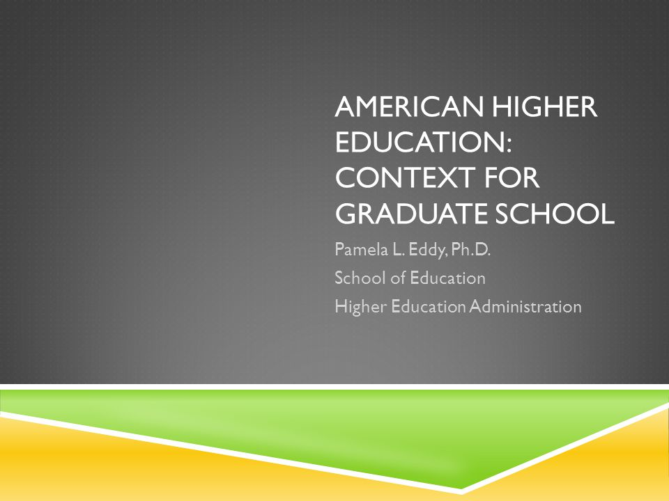 AMERICAN HIGHER EDUCATION: CONTEXT FOR GRADUATE SCHOOL Pamela L.