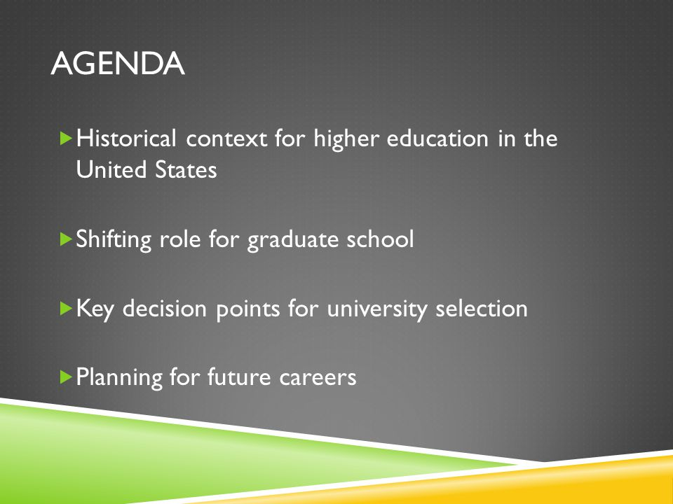 AGENDA  Historical context for higher education in the United States  Shifting role for graduate school  Key decision points for university selection  Planning for future careers