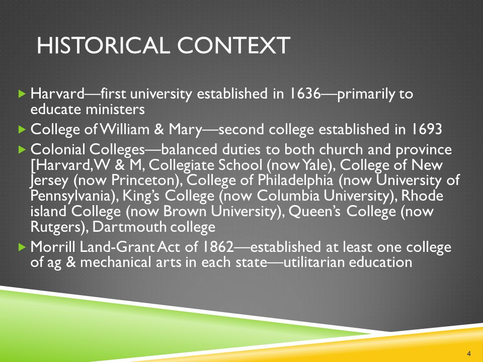 HISTORICAL CONTEXT  Harvard—first university established in 1636—primarily to educate ministers  College of William & Mary—second college established in 1693  Colonial Colleges—balanced duties to both church and province [Harvard, W & M, Collegiate School (now Yale), College of New Jersey (now Princeton), College of Philadelphia (now University of Pennsylvania), King's College (now Columbia University), Rhode island College (now Brown University), Queen's College (now Rutgers), Dartmouth college  Morrill Land-Grant Act of 1862—established at least one college of ag & mechanical arts in each state—utilitarian education 4