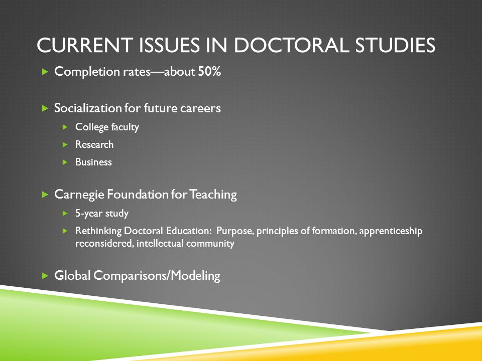 CURRENT ISSUES IN DOCTORAL STUDIES  Completion rates—about 50%  Socialization for future careers  College faculty  Research  Business  Carnegie Foundation for Teaching  5-year study  Rethinking Doctoral Education: Purpose, principles of formation, apprenticeship reconsidered, intellectual community  Global Comparisons/Modeling