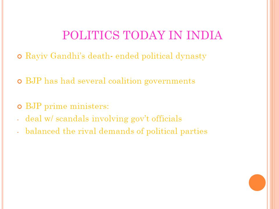 POLITICS TODAY IN INDIA Rayiv Gandhi's death- ended political dynasty BJP has had several coalition governments BJP prime ministers: - deal w/ scandals involving gov't officials - balanced the rival demands of political parties