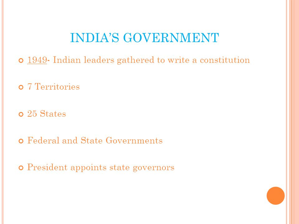 INDIA'S GOVERNMENT 1949- Indian leaders gathered to write a constitution 7 Territories 25 States Federal and State Governments President appoints state governors