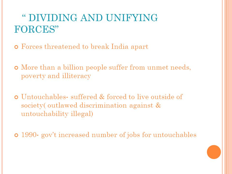 DIVIDING AND UNIFYING FORCES Forces threatened to break India apart More than a billion people suffer from unmet needs, poverty and illiteracy Untouchables- suffered & forced to live outside of society( outlawed discrimination against & untouchability illegal) 1990- gov't increased number of jobs for untouchables