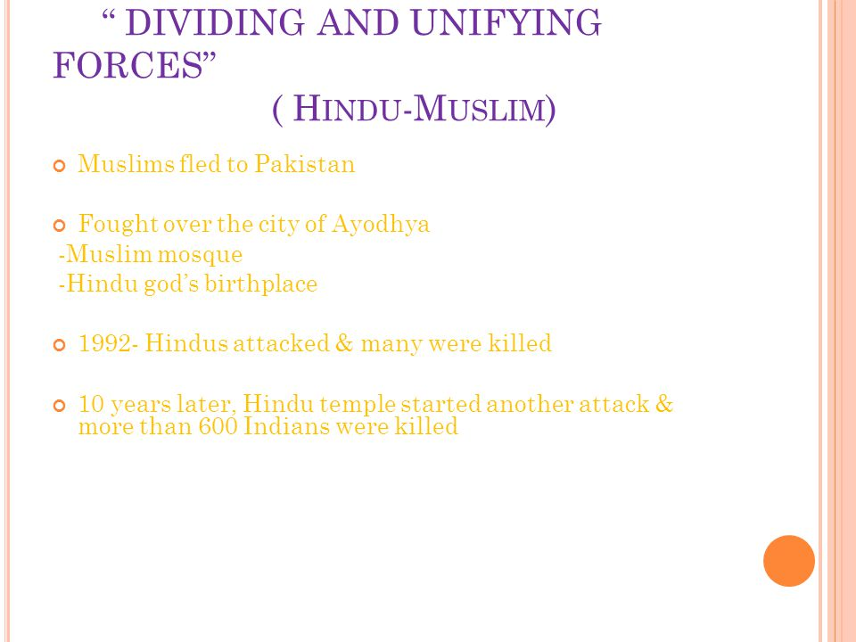DIVIDING AND UNIFYING FORCES ( H INDU -M USLIM ) Muslims fled to Pakistan Fought over the city of Ayodhya -Muslim mosque -Hindu god's birthplace 1992- Hindus attacked & many were killed 10 years later, Hindu temple started another attack & more than 600 Indians were killed