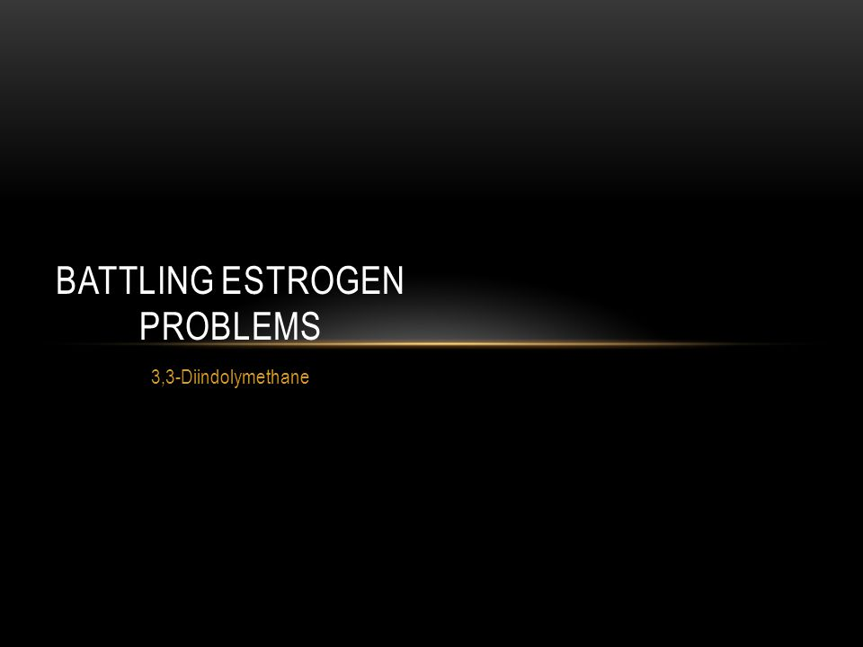 3,3-Diindolymethane BATTLING ESTROGEN PROBLEMS