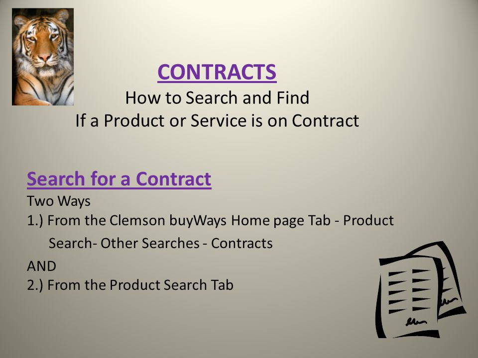 CONTRACTS How to Search and Find If a Product or Service is on Contract Search for a Contract Two Ways 1.) From the Clemson buyWays Home page Tab - Product Search- Other Searches - Contracts AND 2.) From the Product Search Tab