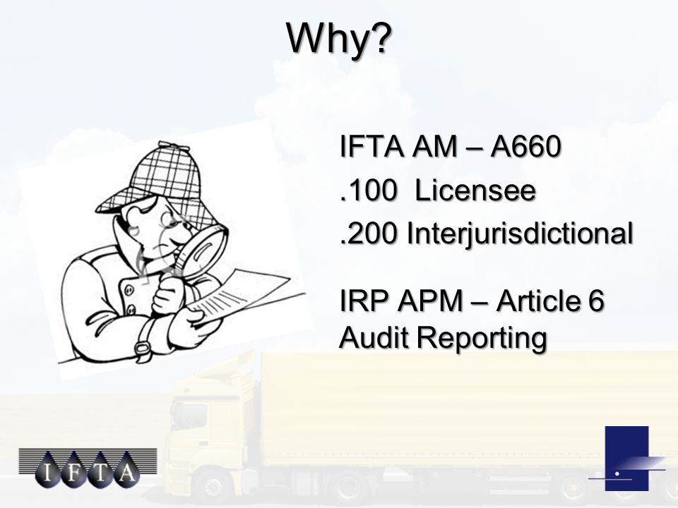 Why? IFTA AM – A660.100 Licensee.200 Interjurisdictional IRP APM – Article 6 Audit Reporting