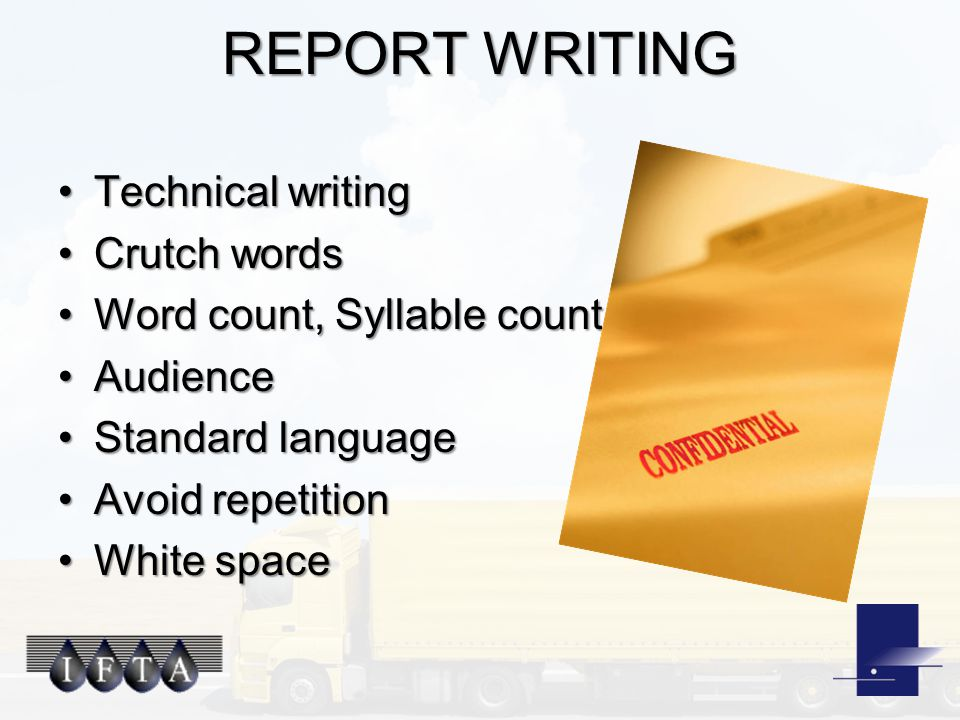 REPORT WRITING Technical writingTechnical writing Crutch wordsCrutch words Word count, Syllable countWord count, Syllable count AudienceAudience Standard languageStandard language Avoid repetitionAvoid repetition White spaceWhite space