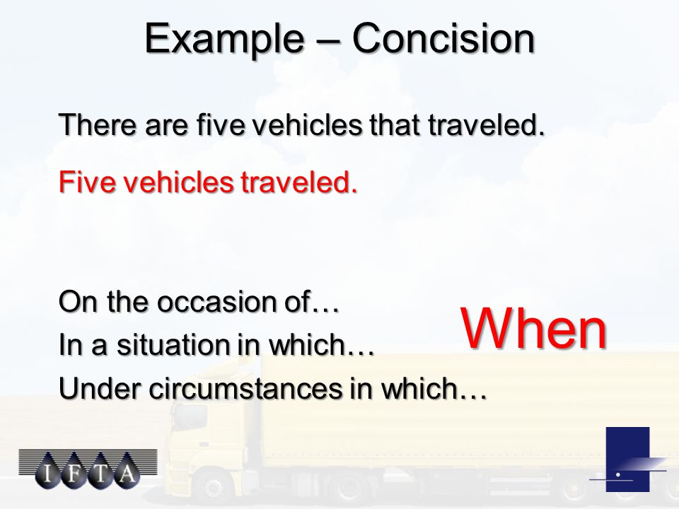Example – Concision There are five vehicles that traveled. Five vehicles traveled. On the occasion of… In a situation in which… Under circumstances in