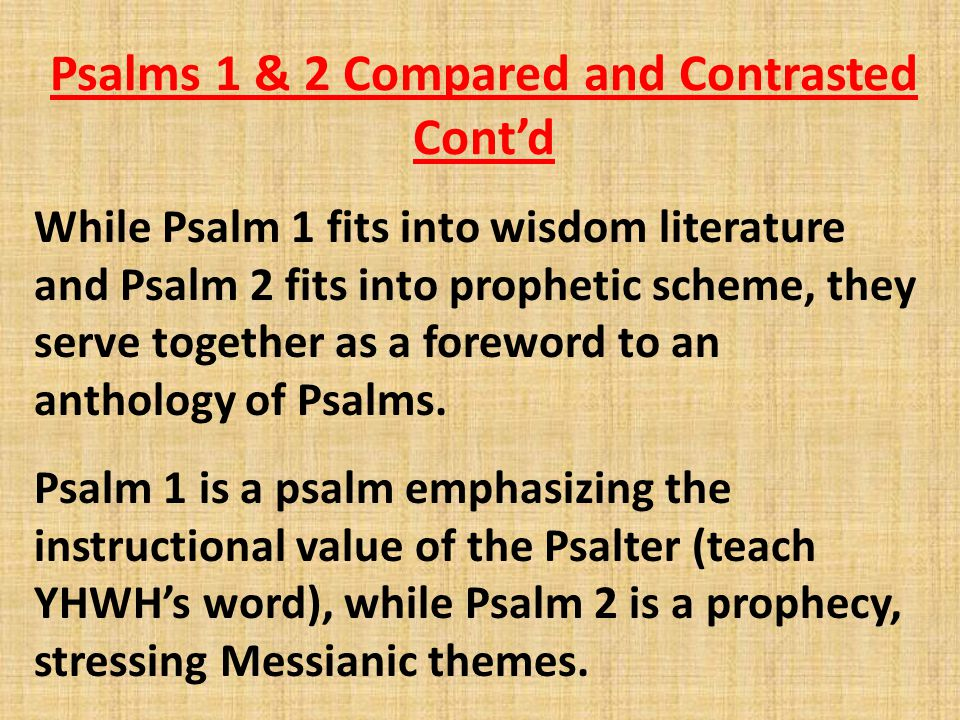 Psalms 1 & 2 Compared and Contrasted Cont'd While Psalm 1 fits into wisdom literature and Psalm 2 fits into prophetic scheme, they serve together as a