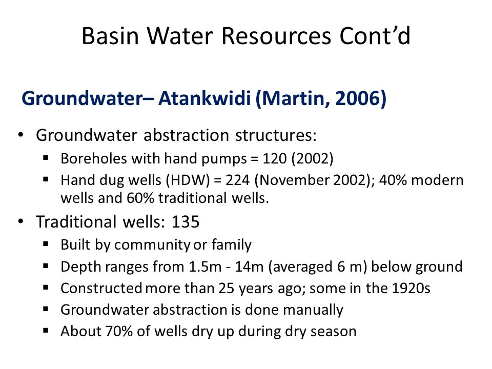 Basin Water Resources Cont'd Groundwater– Atankwidi (Martin, 2006) Groundwater abstraction structures:  Boreholes with hand pumps = 120 (2002)  Hand dug wells (HDW) = 224 (November 2002); 40% modern wells and 60% traditional wells.
