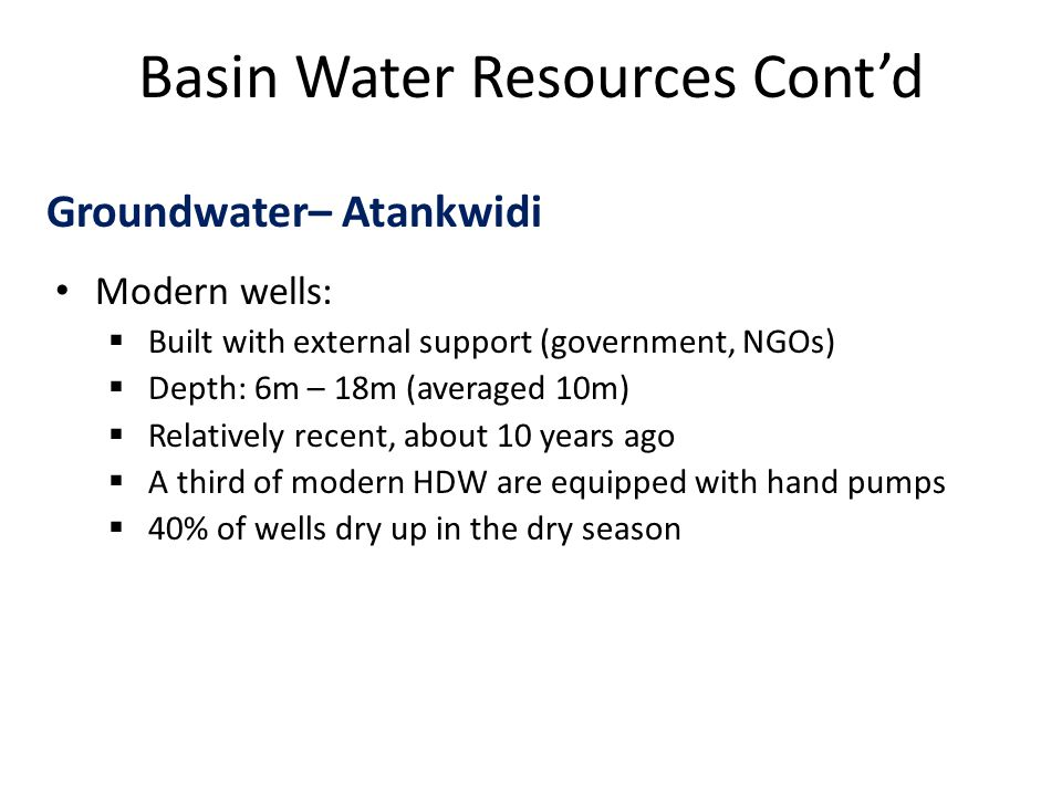 Basin Water Resources Cont'd Groundwater– Atankwidi Modern wells:  Built with external support (government, NGOs)  Depth: 6m – 18m (averaged 10m)  Relatively recent, about 10 years ago  A third of modern HDW are equipped with hand pumps  40% of wells dry up in the dry season