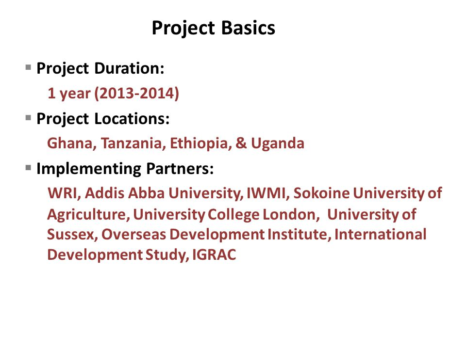  Project Duration: 1 year (2013-2014)  Project Locations: Ghana, Tanzania, Ethiopia, & Uganda  Implementing Partners: WRI, Addis Abba University, IWMI, Sokoine University of Agriculture, University College London, University of Sussex, Overseas Development Institute, International Development Study, IGRAC Project Basics