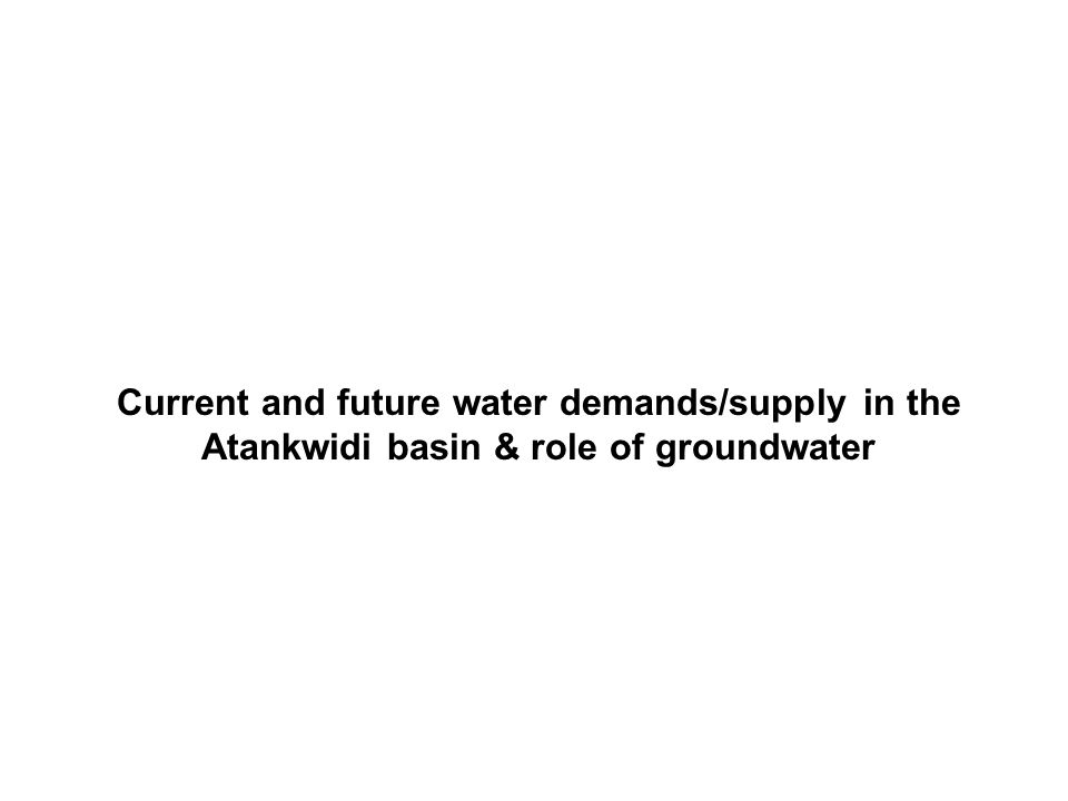Current and future water demands/supply in the Atankwidi basin & role of groundwater