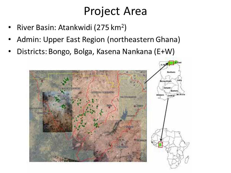Project Area River Basin: Atankwidi (275 km 2 ) Admin: Upper East Region (northeastern Ghana) Districts: Bongo, Bolga, Kasena Nankana (E+W)