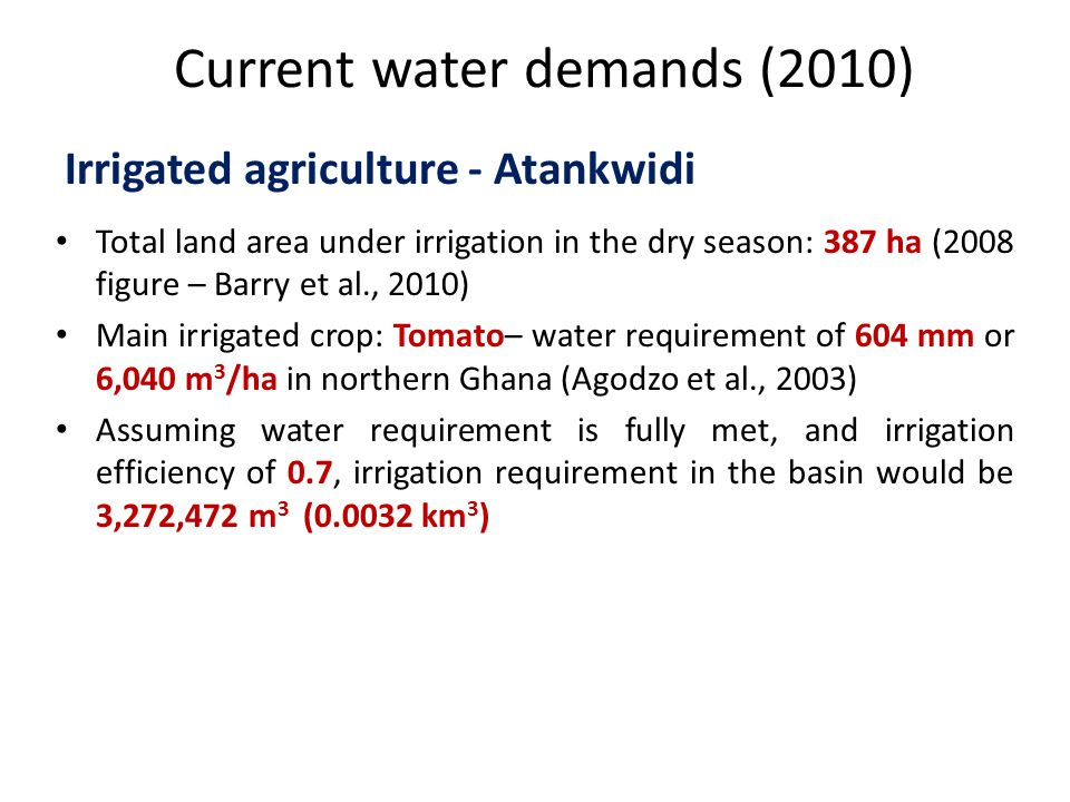 Current water demands (2010) Total land area under irrigation in the dry season: 387 ha (2008 figure – Barry et al., 2010) Main irrigated crop: Tomato– water requirement of 604 mm or 6,040 m 3 /ha in northern Ghana (Agodzo et al., 2003) Assuming water requirement is fully met, and irrigation efficiency of 0.7, irrigation requirement in the basin would be 3,272,472 m 3 (0.0032 km 3 ) Irrigated agriculture - Atankwidi