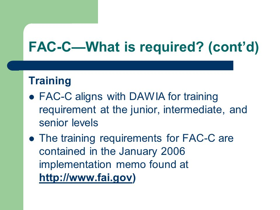 FAC-C—What is required? (cont'd) Training FAC-C aligns with DAWIA for training requirement at the junior, intermediate, and senior levels The training