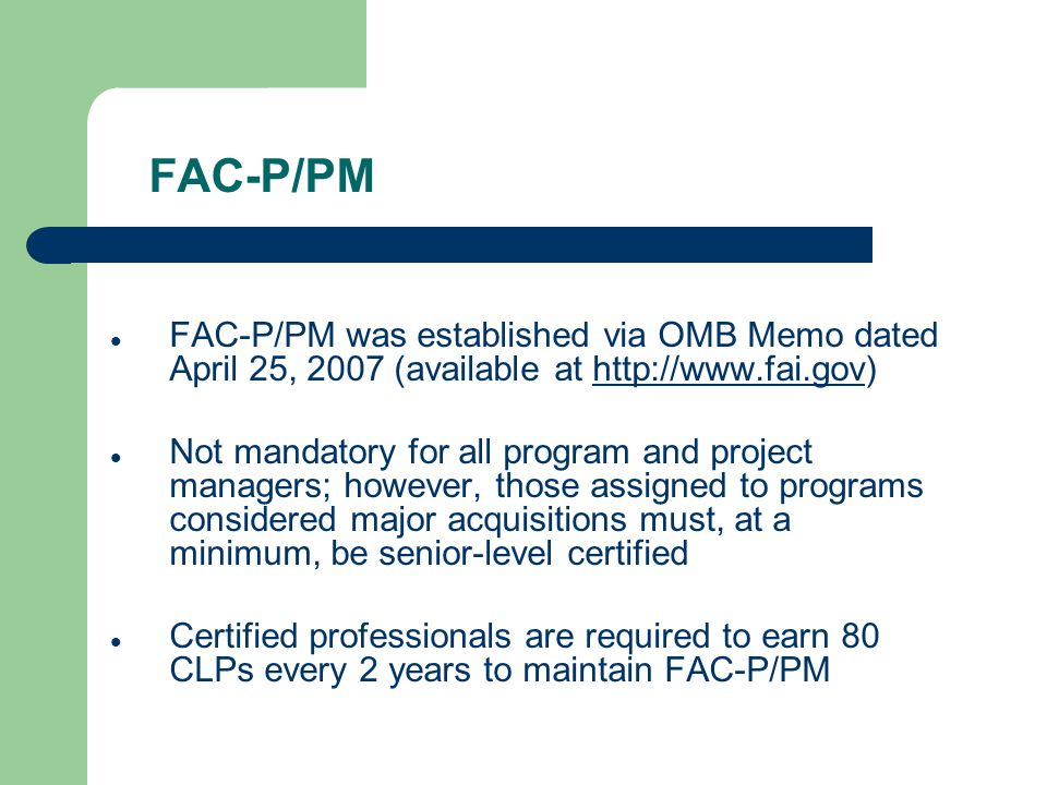 FAC-P/PM FAC-P/PM was established via OMB Memo dated April 25, 2007 (available at http://www.fai.gov)http://www.fai.gov Not mandatory for all program and project managers; however, those assigned to programs considered major acquisitions must, at a minimum, be senior-level certified Certified professionals are required to earn 80 CLPs every 2 years to maintain FAC-P/PM