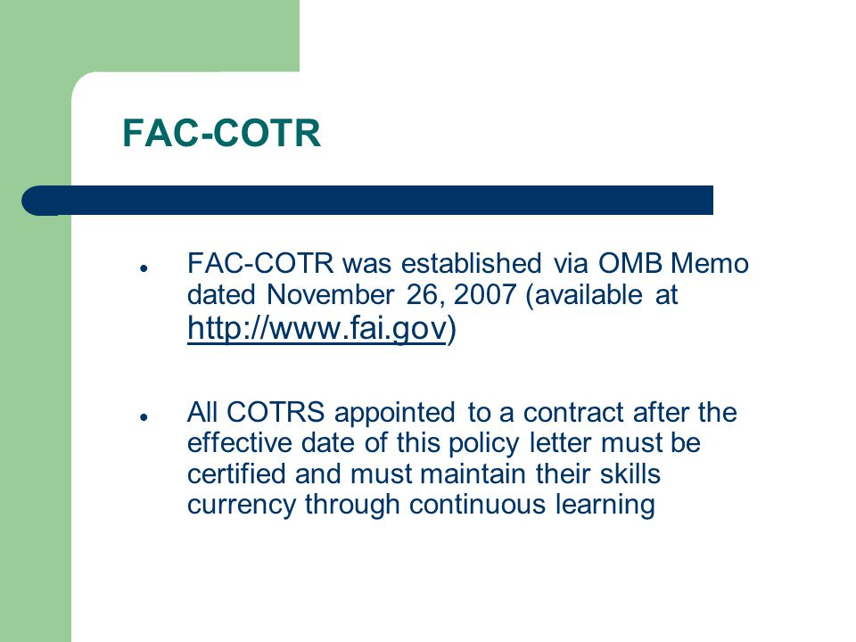 FAC-COTR FAC-COTR was established via OMB Memo dated November 26, 2007 (available at http://www.fai.gov) http://www.fai.gov All COTRS appointed to a c