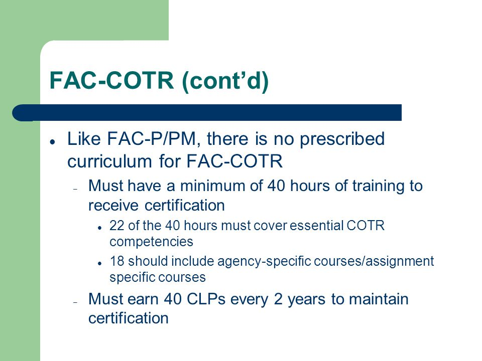 FAC-COTR (cont'd) Like FAC-P/PM, there is no prescribed curriculum for FAC-COTR – Must have a minimum of 40 hours of training to receive certification 22 of the 40 hours must cover essential COTR competencies 18 should include agency-specific courses/assignment specific courses – Must earn 40 CLPs every 2 years to maintain certification