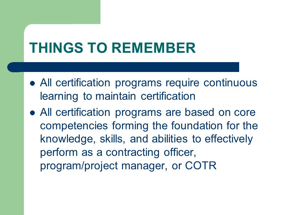 THINGS TO REMEMBER All certification programs require continuous learning to maintain certification All certification programs are based on core competencies forming the foundation for the knowledge, skills, and abilities to effectively perform as a contracting officer, program/project manager, or COTR