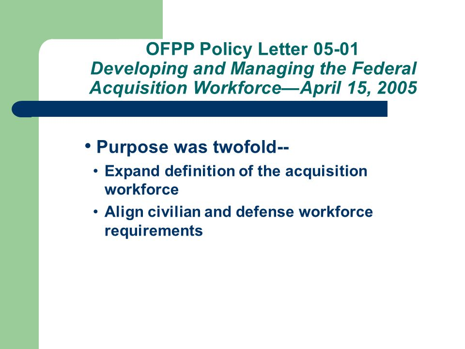 Purpose was twofold-- Expand definition of the acquisition workforce Align civilian and defense workforce requirements OFPP Policy Letter 05-01 Developing and Managing the Federal Acquisition Workforce—April 15, 2005
