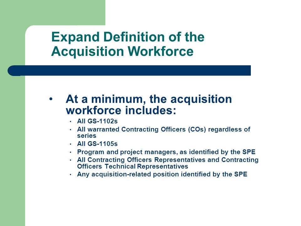 Expand Definition of the Acquisition Workforce At a minimum, the acquisition workforce includes: All GS-1102s All warranted Contracting Officers (COs) regardless of series All GS-1105s Program and project managers, as identified by the SPE All Contracting Officers Representatives and Contracting Officers Technical Representatives Any acquisition-related position identified by the SPE