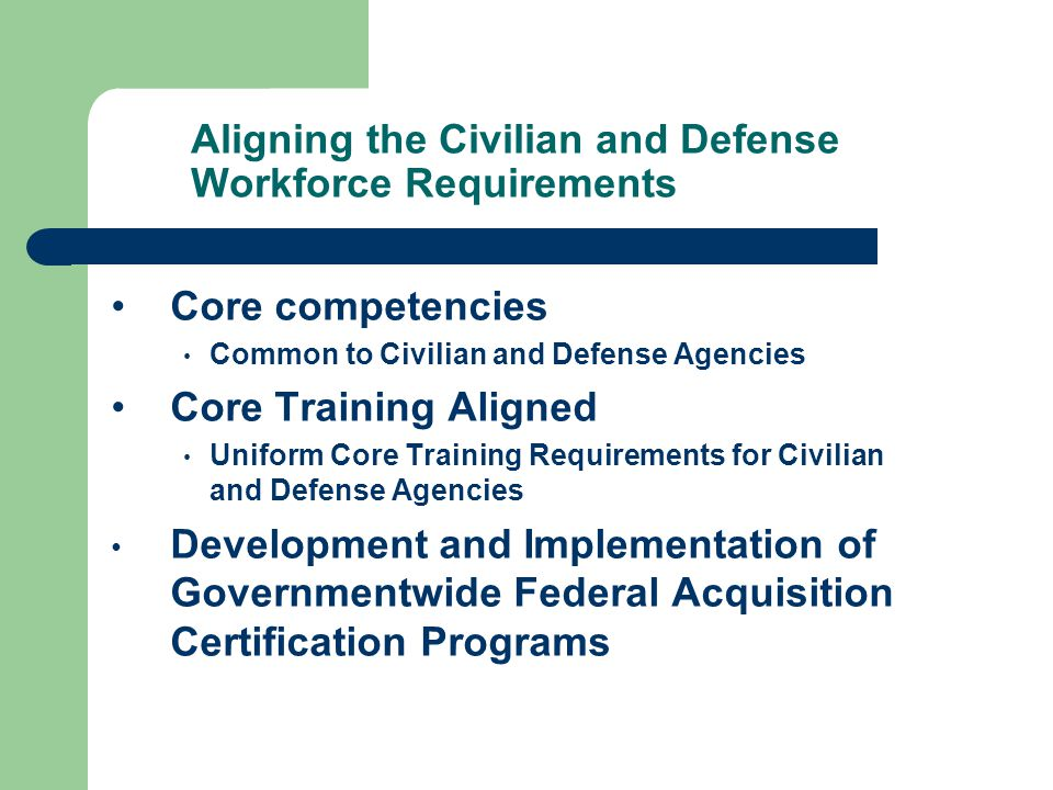 Aligning the Civilian and Defense Workforce Requirements Core competencies Common to Civilian and Defense Agencies Core Training Aligned Uniform Core Training Requirements for Civilian and Defense Agencies Development and Implementation of Governmentwide Federal Acquisition Certification Programs