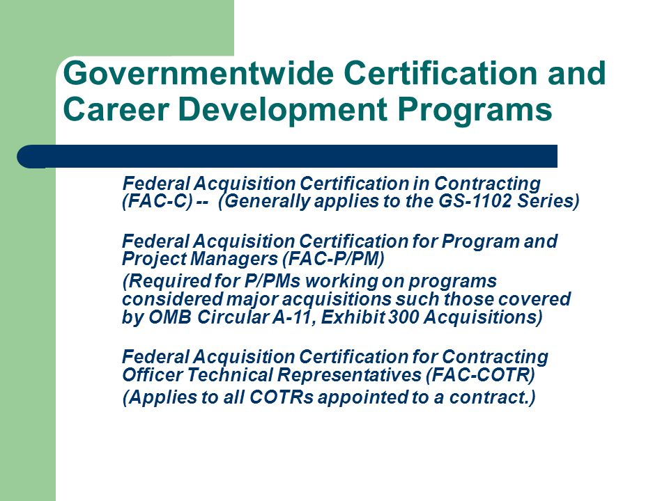 Federal Acquisition Certification in Contracting (FAC-C) --(Generally applies to the GS-1102 Series) Federal Acquisition Certification for Program and Project Managers (FAC-P/PM) (Required for P/PMs working on programs considered major acquisitions such those covered by OMB Circular A-11, Exhibit 300 Acquisitions) Federal Acquisition Certification for Contracting Officer Technical Representatives (FAC-COTR) (Applies to all COTRs appointed to a contract.) Governmentwide Certification and Career Development Programs