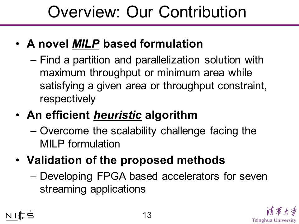 Overview: Our Contribution A novel MILP based formulation –Find a partition and parallelization solution with maximum throughput or minimum area while satisfying a given area or throughput constraint, respectively An efficient heuristic algorithm –Overcome the scalability challenge facing the MILP formulation Validation of the proposed methods –Developing FPGA based accelerators for seven streaming applications 13