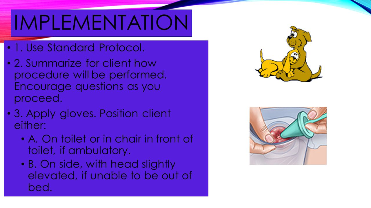 IMPLEMENTATION 1. Use Standard Protocol. 2. Summarize for client how procedure will be performed. Encourage questions as you proceed. 3. Apply gloves.